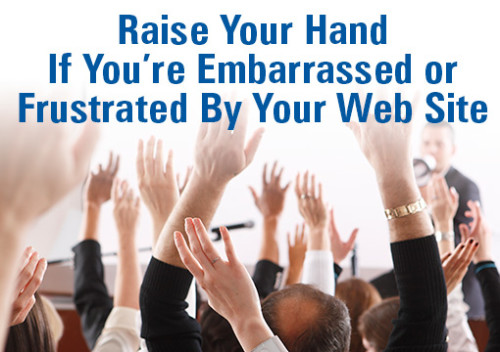Raise your Hand If You're Embarrassed or Frustrated By Your Web Site